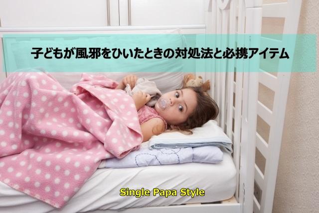 子どもが風邪をひいたときの対処法と必携アイテム